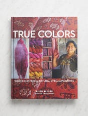 True Colors: World Masters of Natural Dyes + Pigments